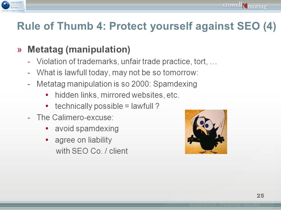 25 Rule of Thumb 4: Protect yourself against SEO (4) »Metatag (manipulation) - Violation of trademarks, unfair trade practice, tort, … - What is lawfull today, may not be so tomorrow: - Metatag manipulation is so 2000: Spamdexing  hidden links, mirrored websites, etc.