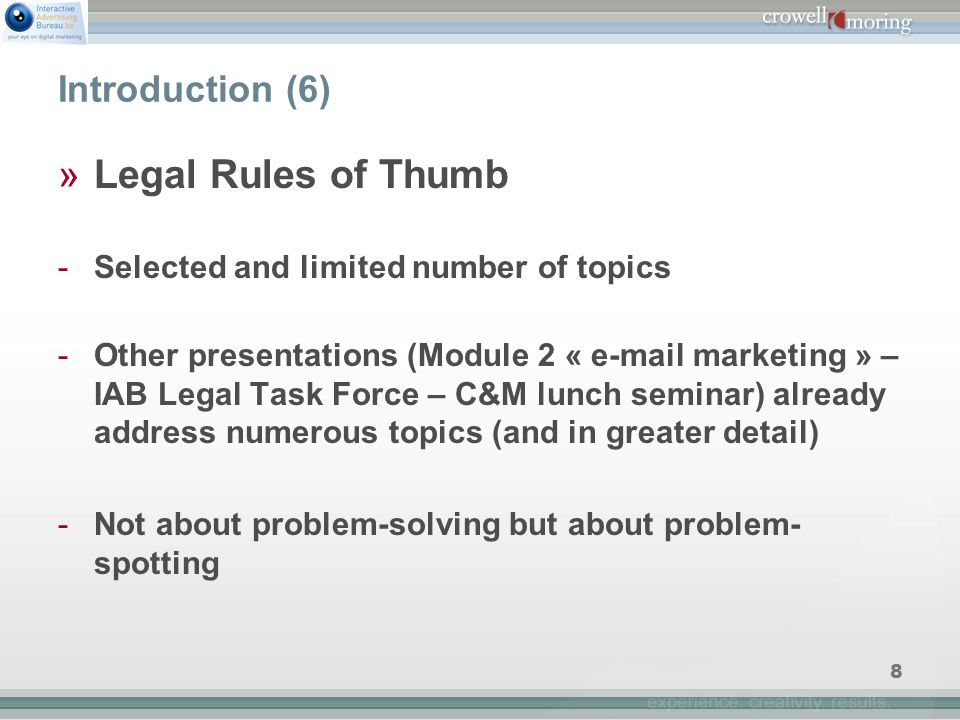 8 Introduction (6) »Legal Rules of Thumb -Selected and limited number of topics -Other presentations (Module 2 « e-mail marketing » – IAB Legal Task Force – C&M lunch seminar) already address numerous topics (and in greater detail) -Not about problem-solving but about problem- spotting