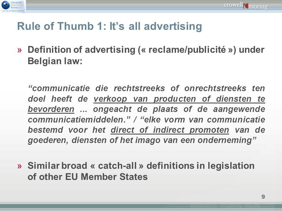 9 Rule of Thumb 1: It's all advertising »Definition of advertising (« reclame/publicité ») under Belgian law: communicatie die rechtstreeks of onrechtstreeks ten doel heeft de verkoop van producten of diensten te bevorderen...