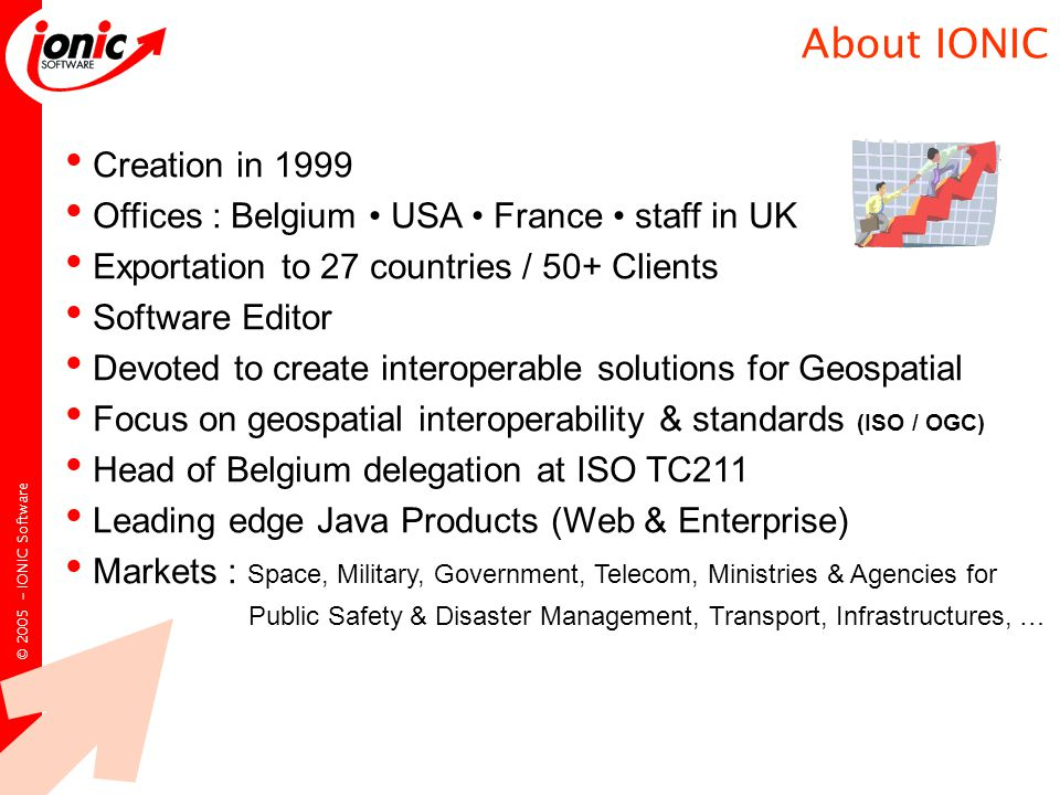 © IONIC Software Creation in 1999 Offices : Belgium USA France staff in UK Exportation to 27 countries / 50+ Clients Software Editor Devoted to create interoperable solutions for Geospatial Focus on geospatial interoperability & standards (ISO / OGC) Head of Belgium delegation at ISO TC211 Leading edge Java Products (Web & Enterprise) Markets : Space, Military, Government, Telecom, Ministries & Agencies for Public Safety & Disaster Management, Transport, Infrastructures, … About IONIC