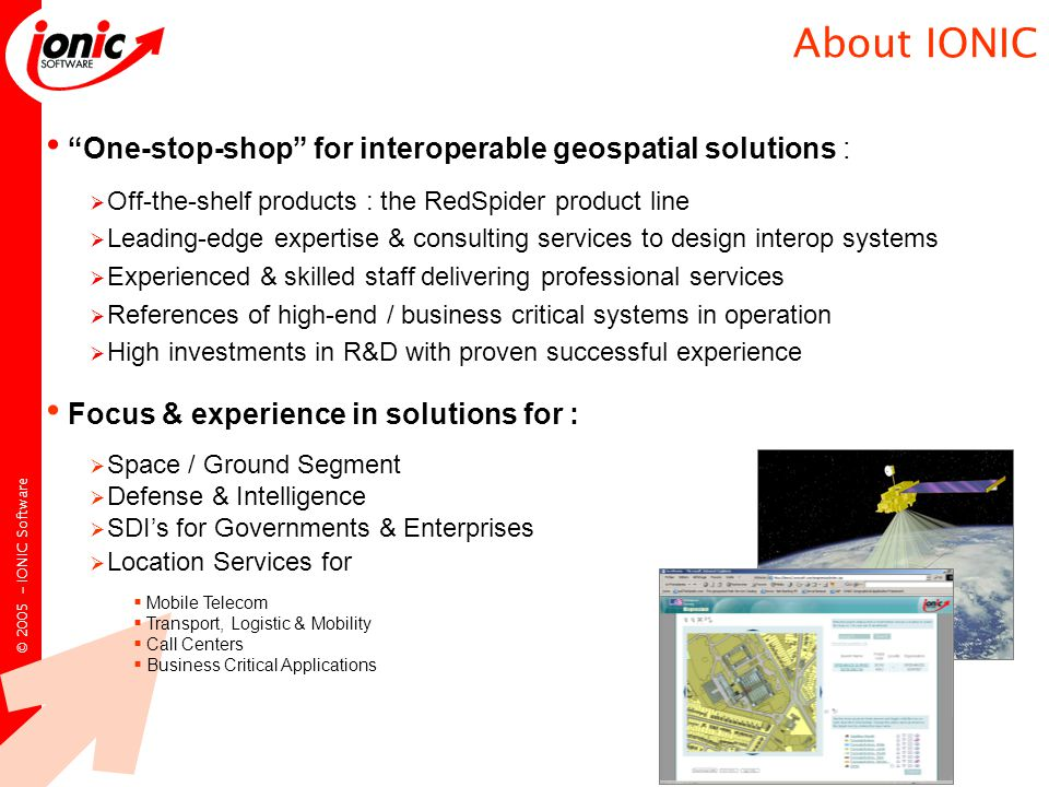 © IONIC Software One-stop-shop for interoperable geospatial solutions :  Off-the-shelf products : the RedSpider product line  Leading-edge expertise & consulting services to design interop systems  Experienced & skilled staff delivering professional services  References of high-end / business critical systems in operation  High investments in R&D with proven successful experience Focus & experience in solutions for :  Space / Ground Segment  Defense & Intelligence  SDI's for Governments & Enterprises  Location Services for  Mobile Telecom  Transport, Logistic & Mobility  Call Centers  Business Critical Applications About IONIC