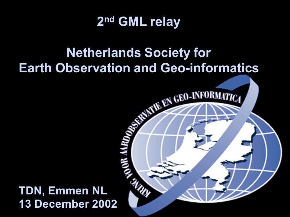 2 nd GML relay Netherlands Society for Earth Observation and Geo-informatics TDN, Emmen NL 13 December 2002