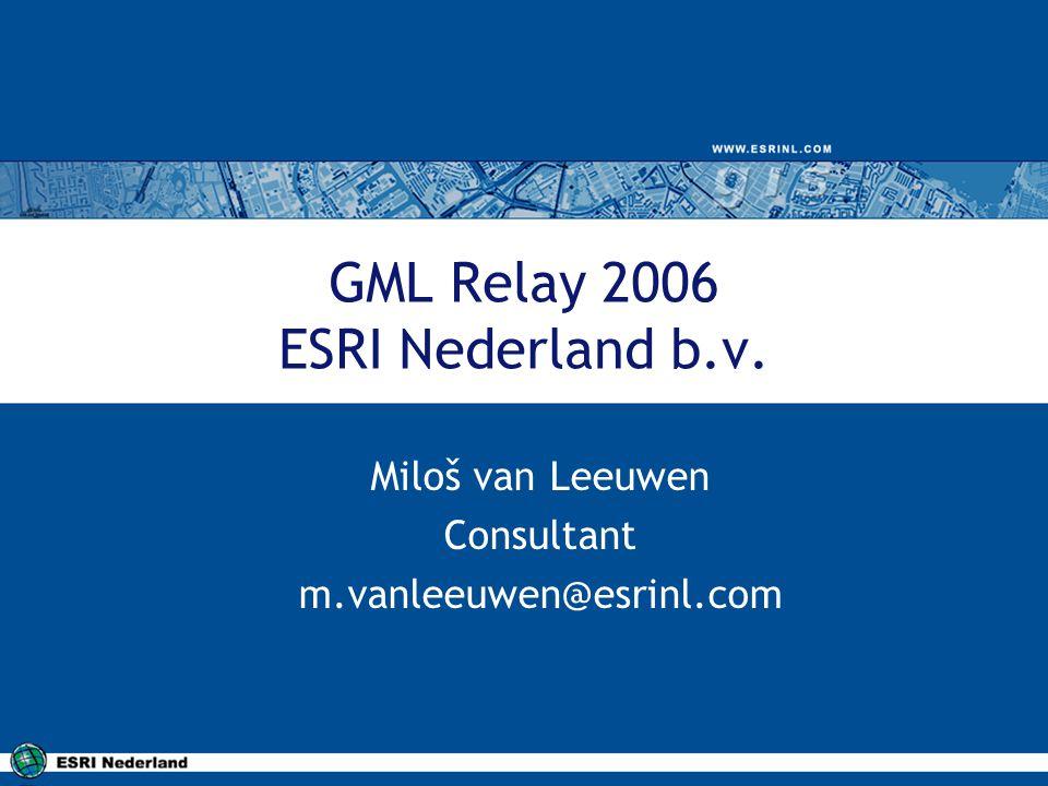 GML Relay 2006 ESRI Nederland b.v. Miloš van Leeuwen Consultant m.vanleeuwen@esrinl.com