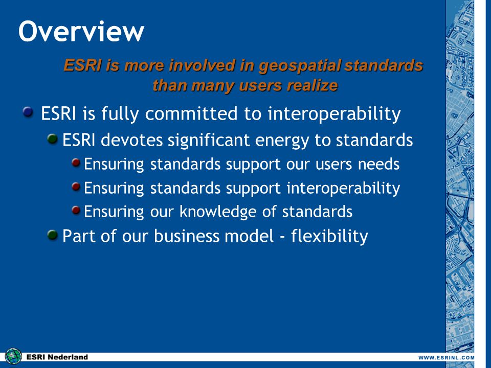 Overview ESRI is fully committed to interoperability ESRI devotes significant energy to standards Ensuring standards support our users needs Ensuring
