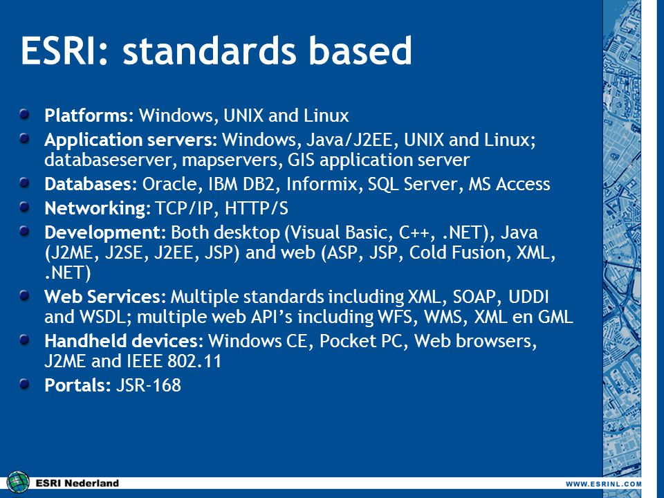 ESRI: standards based Platforms: Windows, UNIX and Linux Application servers: Windows, Java/J2EE, UNIX and Linux; databaseserver, mapservers, GIS appl