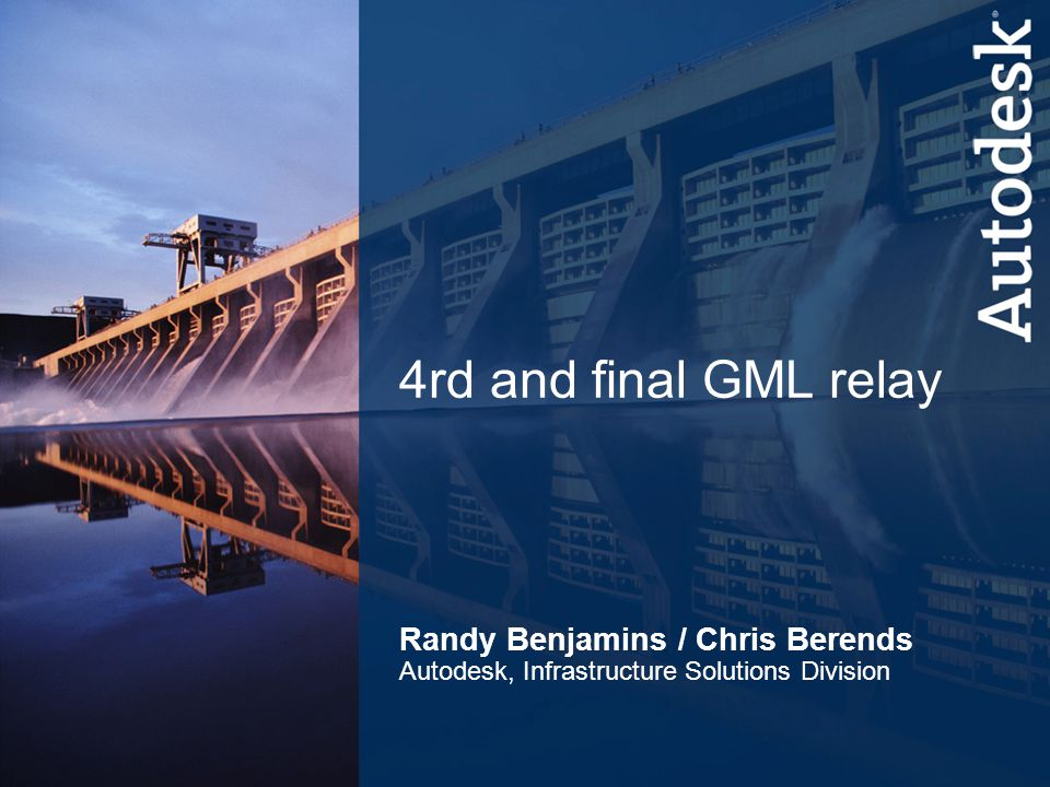 1 Infrastructure Solutions Division 4rd and final GML relay Randy Benjamins / Chris Berends Autodesk, Infrastructure Solutions Division