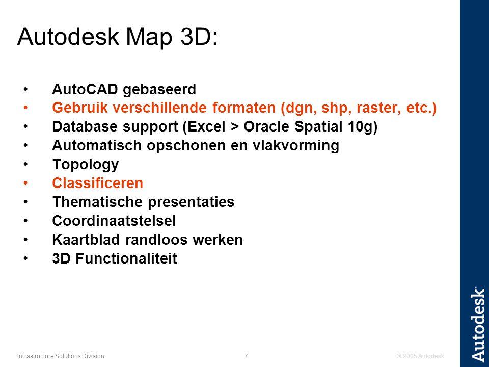© 2005 Autodesk7 Infrastructure Solutions Division Autodesk Map 3D: AutoCAD gebaseerd Gebruik verschillende formaten (dgn, shp, raster, etc.) Database support (Excel > Oracle Spatial 10g) Automatisch opschonen en vlakvorming Topology Classificeren Thematische presentaties Coordinaatstelsel Kaartblad randloos werken 3D Functionaliteit