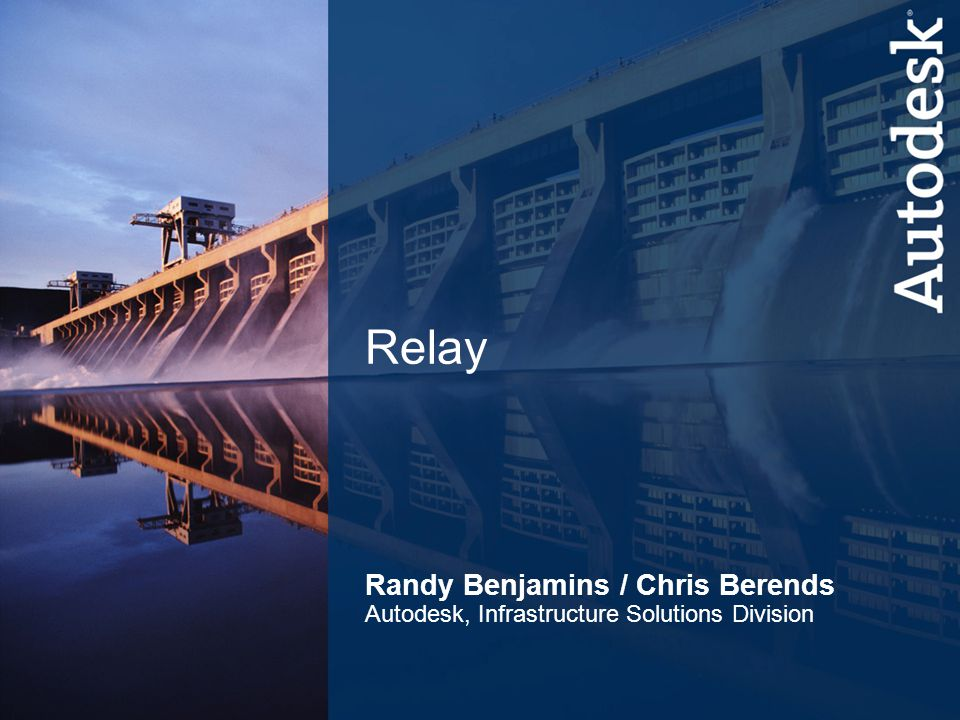 8 Infrastructure Solutions Division Relay Randy Benjamins / Chris Berends Autodesk, Infrastructure Solutions Division