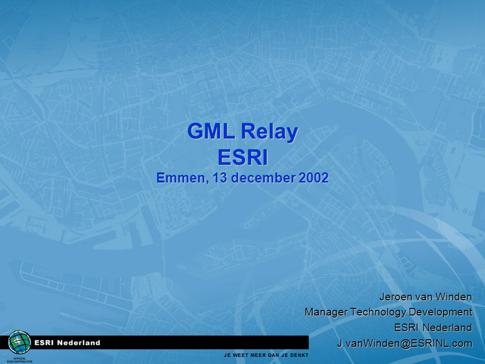 GML Relay ESRI Emmen, 13 december 2002 Jeroen van Winden Manager Technology Development ESRI Nederland J.vanWinden@ESRINL.com