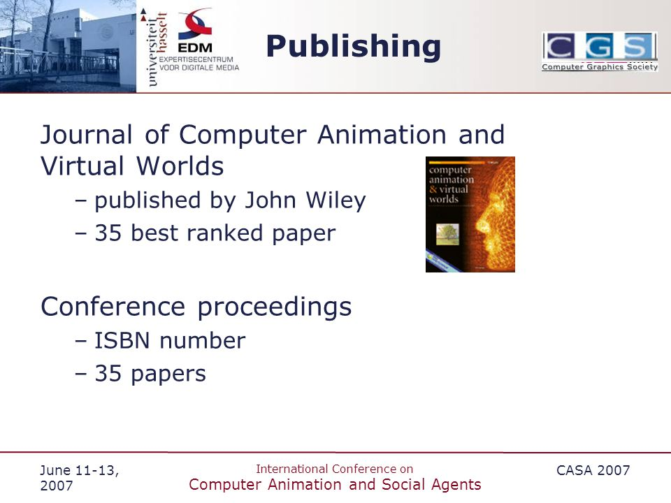 June 11-13, 2007 International Conference on Computer Animation and Social Agents CASA 2007 Publishing Journal of Computer Animation and Virtual Worlds –published by John Wiley –35 best ranked paper Conference proceedings –ISBN number –35 papers