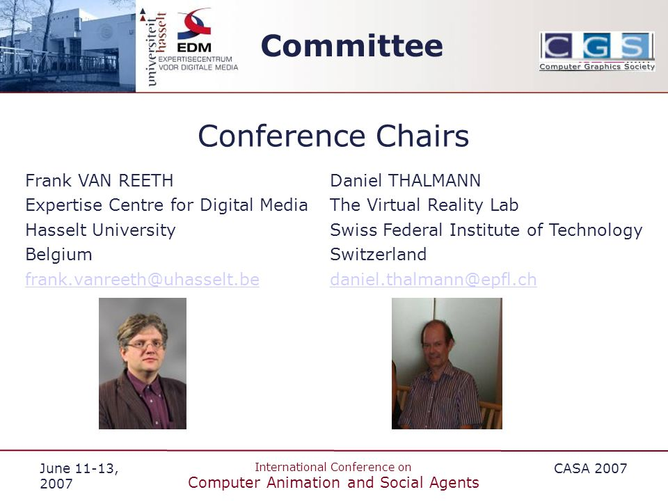 June 11-13, 2007 International Conference on Computer Animation and Social Agents CASA 2007 Committee Conference Chairs Daniel THALMANN The Virtual Reality Lab Swiss Federal Institute of Technology Switzerland daniel.thalmann@epfl.ch Frank VAN REETH Expertise Centre for Digital Media Hasselt University Belgium frank.vanreeth@uhasselt.be
