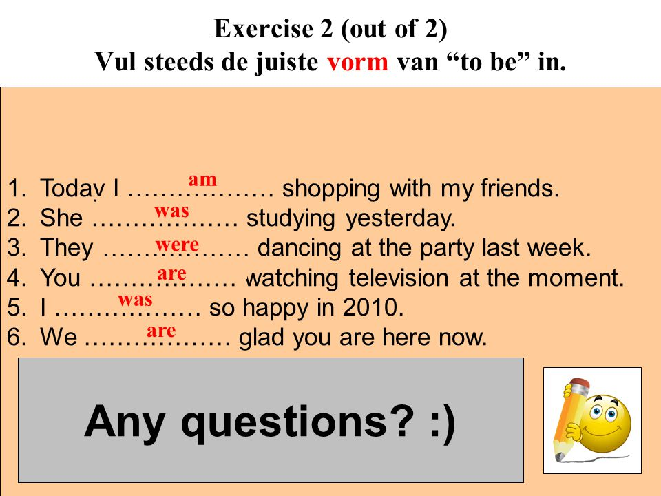 """Exercise 2 (out of 2) Vul steeds de juiste vorm van """"to be"""" in. 1.Today I ……………… shopping with my friends. 2.She ……………… studying yesterday. 3.They ………"""