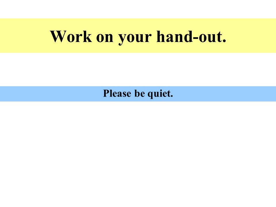 Work on your hand-out. Please be quiet.