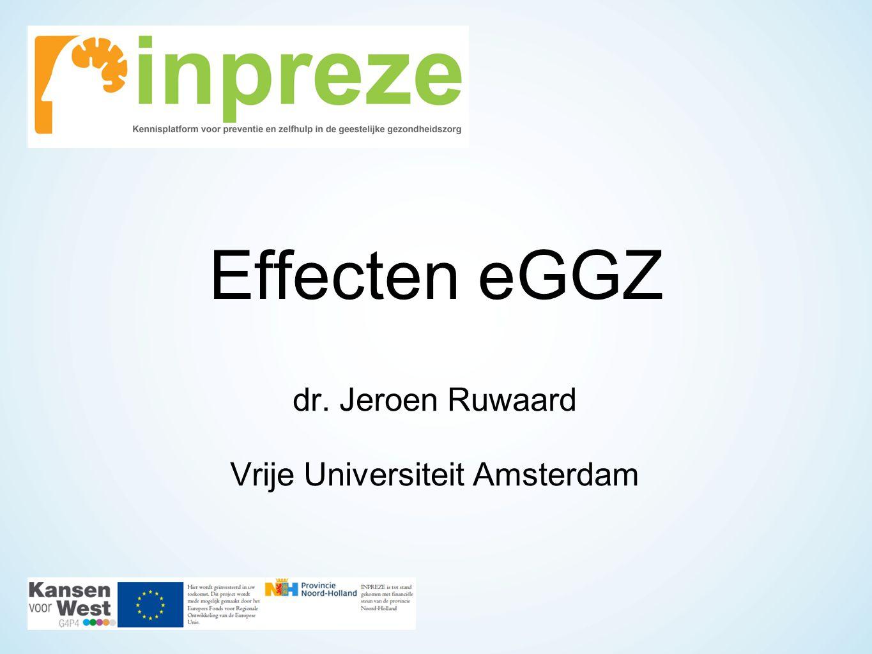 Effecten eGGZ dr. Jeroen Ruwaard Vrije Universiteit Amsterdam