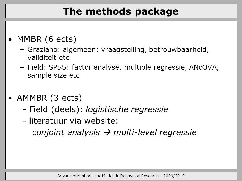 Advanced Methods and Models in Behavioral Research – 2009/2010 The methods package MMBR (6 ects) –Graziano: algemeen: vraagstelling, betrouwbaarheid, validiteit etc –Field: SPSS: factor analyse, multiple regressie, ANcOVA, sample size etc AMMBR (3 ects) - Field (deels): logistische regressie - literatuur via website: conjoint analysis  multi-level regressie