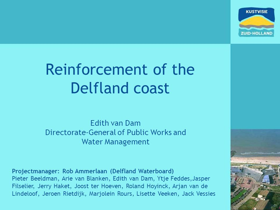 Reinforcement of the Delfland coast Edith van Dam Directorate-General of Public Works and Water Management Projectmanager: Rob Ammerlaan (Delfland Wat