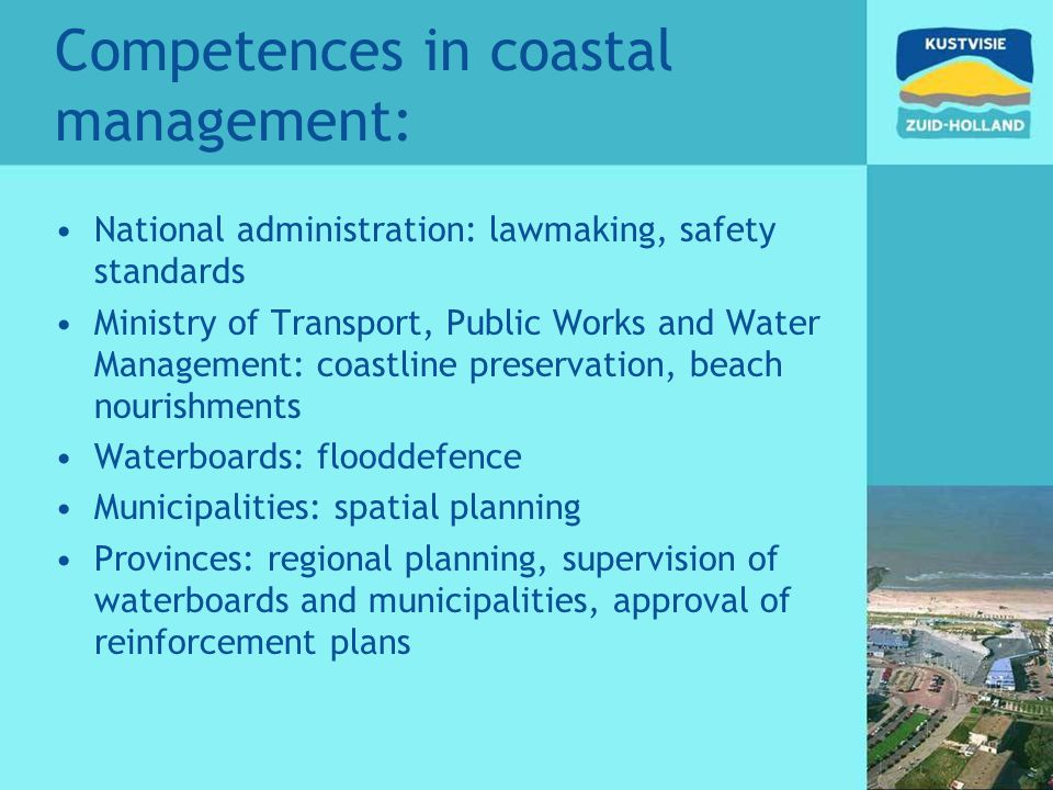 Competences in coastal management: National administration: lawmaking, safety standards Ministry of Transport, Public Works and Water Management: coas