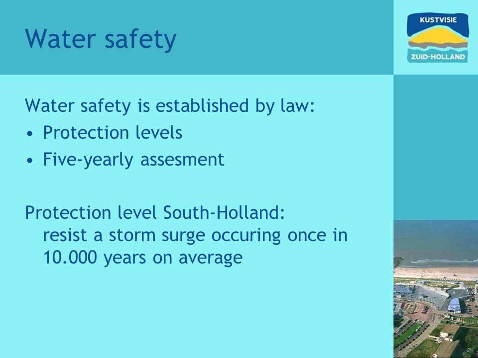 Water safety Water safety is established by law: Protection levels Five-yearly assesment Protection level South-Holland: resist a storm surge occuring once in 10.000 years on average