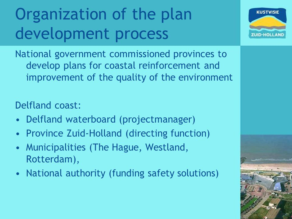 Organization of the plan development process National government commissioned provinces to develop plans for coastal reinforcement and improvement of the quality of the environment Delfland coast: Delfland waterboard (projectmanager) Province Zuid-Holland (directing function) Municipalities (The Hague, Westland, Rotterdam), National authority (funding safety solutions)