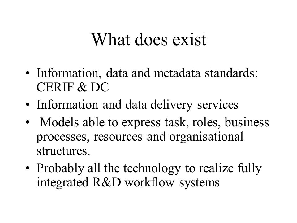 What does exist Information, data and metadata standards: CERIF & DC Information and data delivery services Models able to express task, roles, business processes, resources and organisational structures.