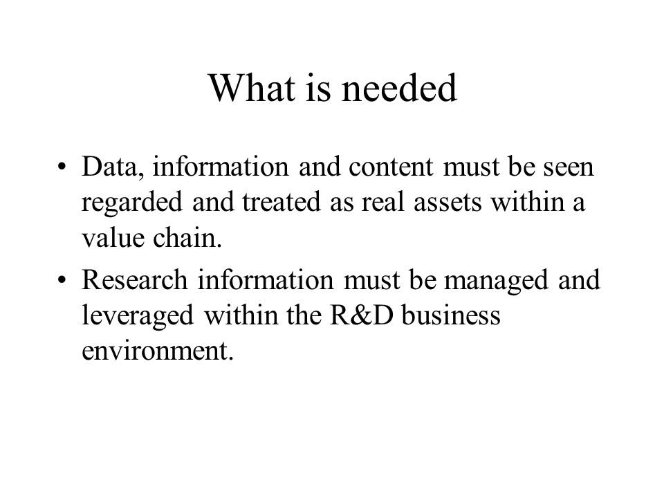 What is needed Data, information and content must be seen regarded and treated as real assets within a value chain. Research information must be manag