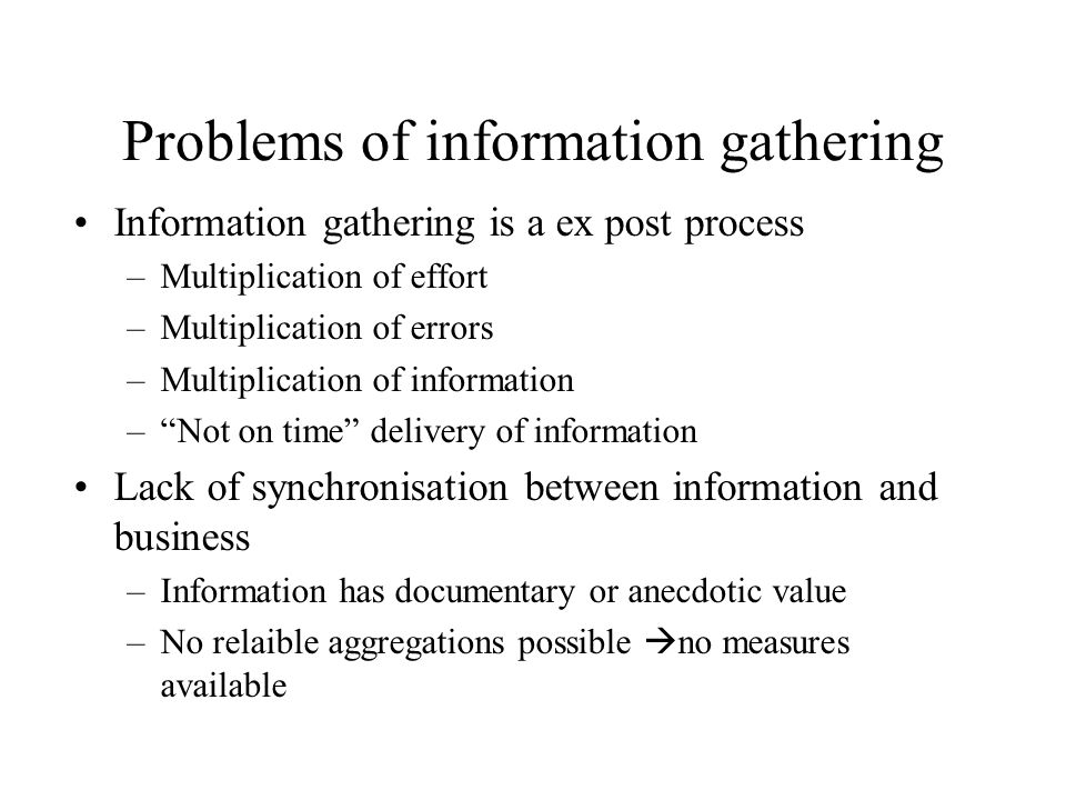 Information gathering is a ex post process –Multiplication of effort –Multiplication of errors –Multiplication of information – Not on time delivery of information Lack of synchronisation between information and business –Information has documentary or anecdotic value –No relaible aggregations possible  no measures available Problems of information gathering