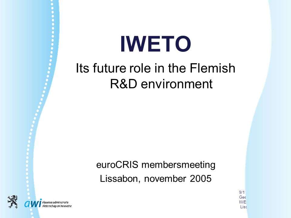 9/11/2005 Geert Van Grootel IWETO Lissabon IWETO Its future role in the Flemish R&D environment euroCRIS membersmeeting Lissabon, november 2005