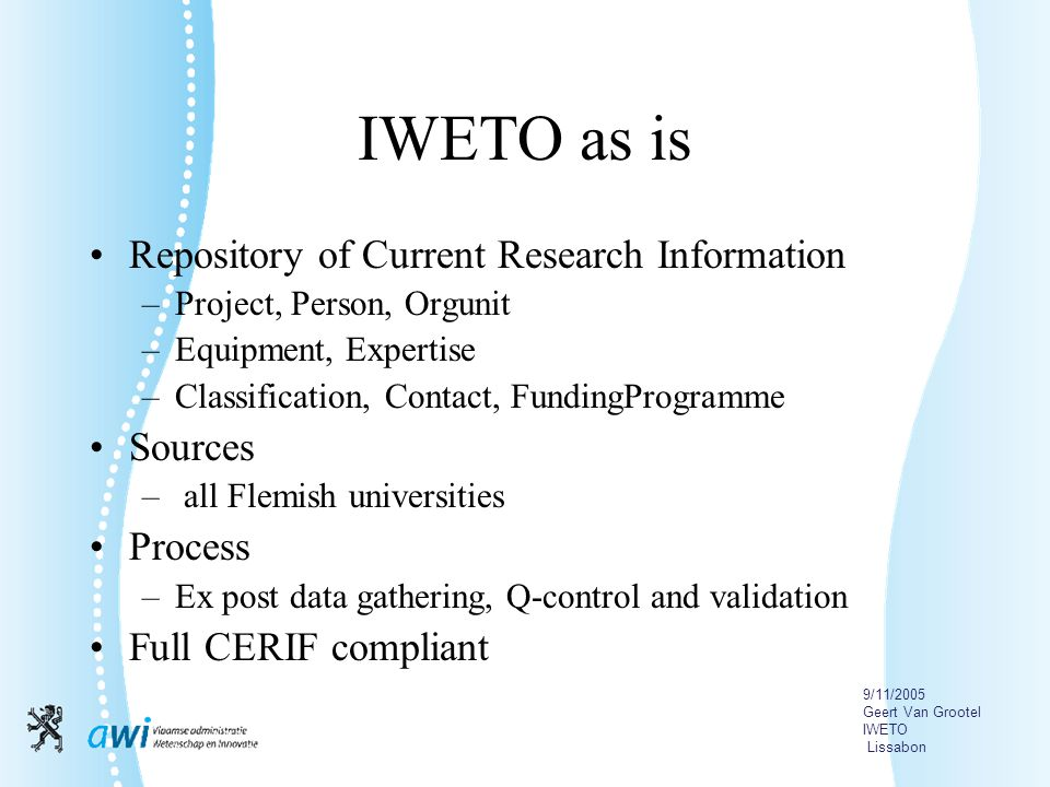 9/11/2005 Geert Van Grootel IWETO Lissabon IWETO as is Repository of Current Research Information –Project, Person, Orgunit –Equipment, Expertise –Classification, Contact, FundingProgramme Sources – all Flemish universities Process –Ex post data gathering, Q-control and validation Full CERIF compliant