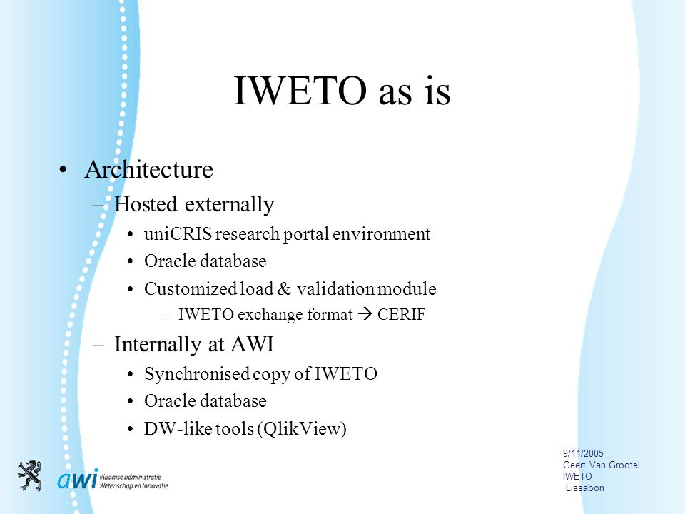 9/11/2005 Geert Van Grootel IWETO Lissabon IWETO as is Architecture –Hosted externally uniCRIS research portal environment Oracle database Customized load & validation module –IWETO exchange format  CERIF –Internally at AWI Synchronised copy of IWETO Oracle database DW-like tools (QlikView)