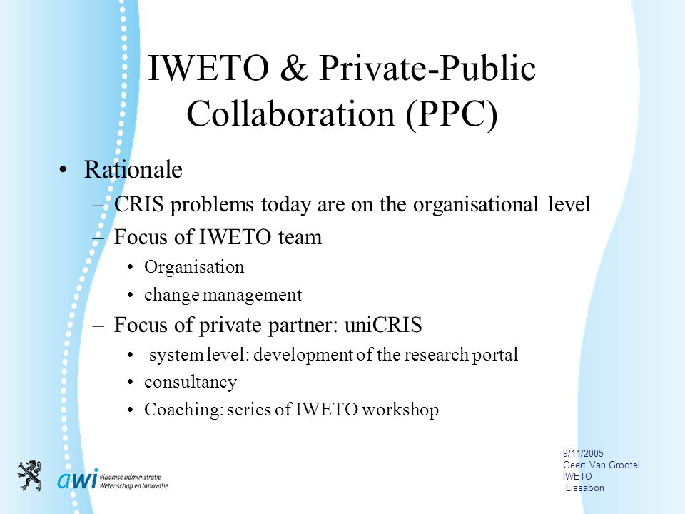 9/11/2005 Geert Van Grootel IWETO Lissabon IWETO & Private-Public Collaboration (PPC) Rationale –CRIS problems today are on the organisational level –Focus of IWETO team Organisation change management –Focus of private partner: uniCRIS system level: development of the research portal consultancy Coaching: series of IWETO workshop