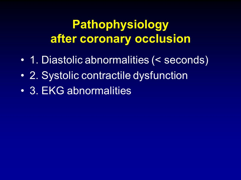 Pathophysiology after coronary occlusion 1. Diastolic abnormalities (< seconds) 2. Systolic contractile dysfunction 3. EKG abnormalities