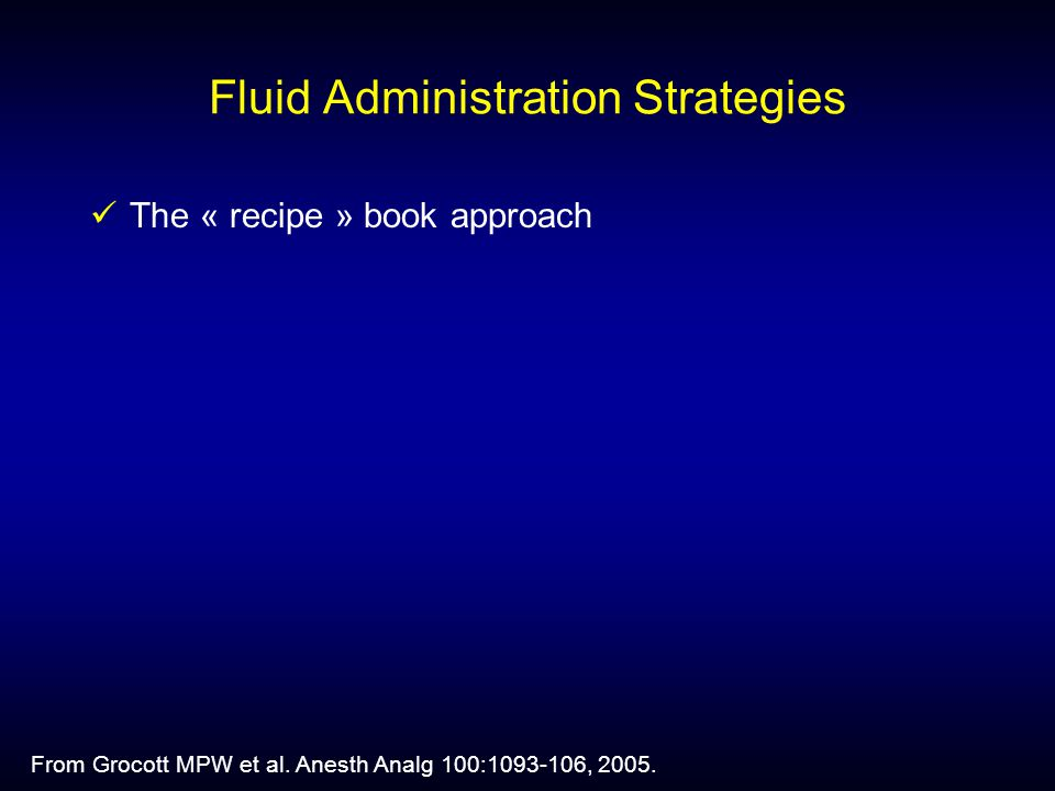 Fluid Administration Strategies The « recipe » book approach From Grocott MPW et al.