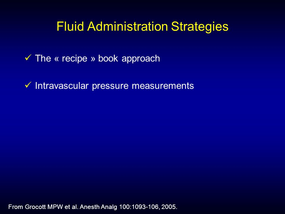 Fluid Administration Strategies The « recipe » book approach Intravascular pressure measurements From Grocott MPW et al.