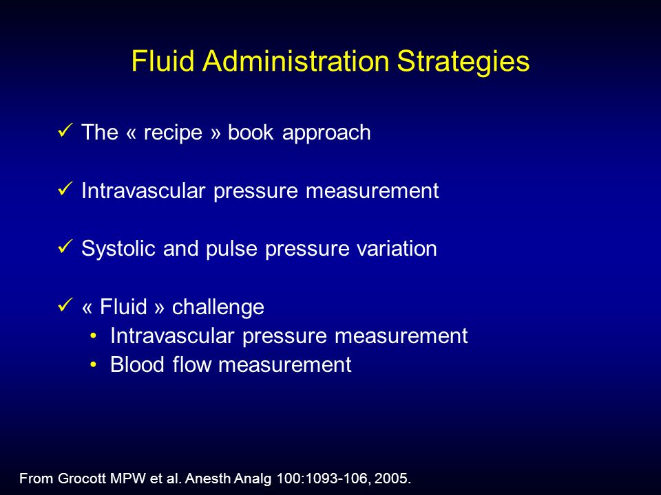 Fluid Administration Strategies The « recipe » book approach Intravascular pressure measurement Systolic and pulse pressure variation « Fluid » challenge Intravascular pressure measurement Blood flow measurement From Grocott MPW et al.