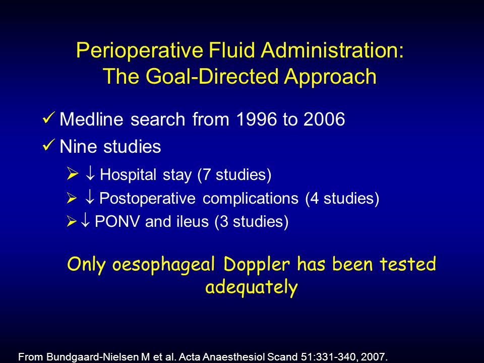 Perioperative Fluid Administration: The Goal-Directed Approach Medline search from 1996 to 2006 Nine studies   Hospital stay (7 studies)   Postoperative complications (4 studies)   PONV and ileus (3 studies) Only oesophageal Doppler has been tested adequately From Bundgaard-Nielsen M et al.