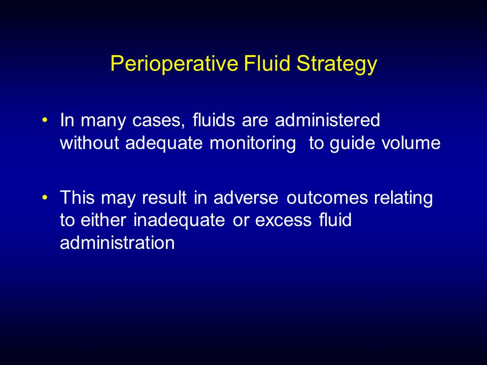 Perioperative Fluid Strategy In many cases, fluids are administered without adequate monitoring to guide volume This may result in adverse outcomes relating to either inadequate or excess fluid administration