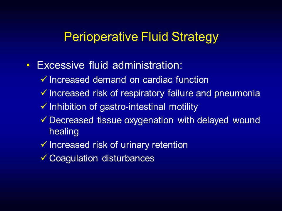 Perioperative Fluid Strategy Excessive fluid administration: Increased demand on cardiac function Increased risk of respiratory failure and pneumonia Inhibition of gastro-intestinal motility Decreased tissue oxygenation with delayed wound healing Increased risk of urinary retention Coagulation disturbances