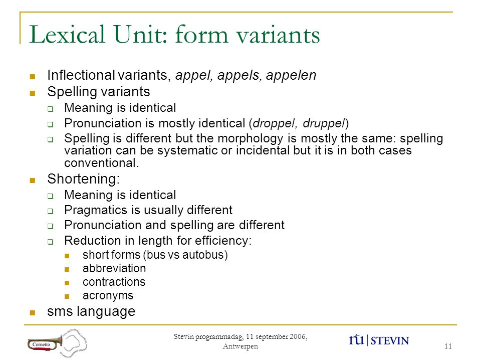 Stevin programmadag, 11 september 2006, Antwerpen 11 Lexical Unit: form variants Inflectional variants, appel, appels, appelen Spelling variants  Meaning is identical  Pronunciation is mostly identical (droppel, druppel)  Spelling is different but the morphology is mostly the same: spelling variation can be systematic or incidental but it is in both cases conventional.