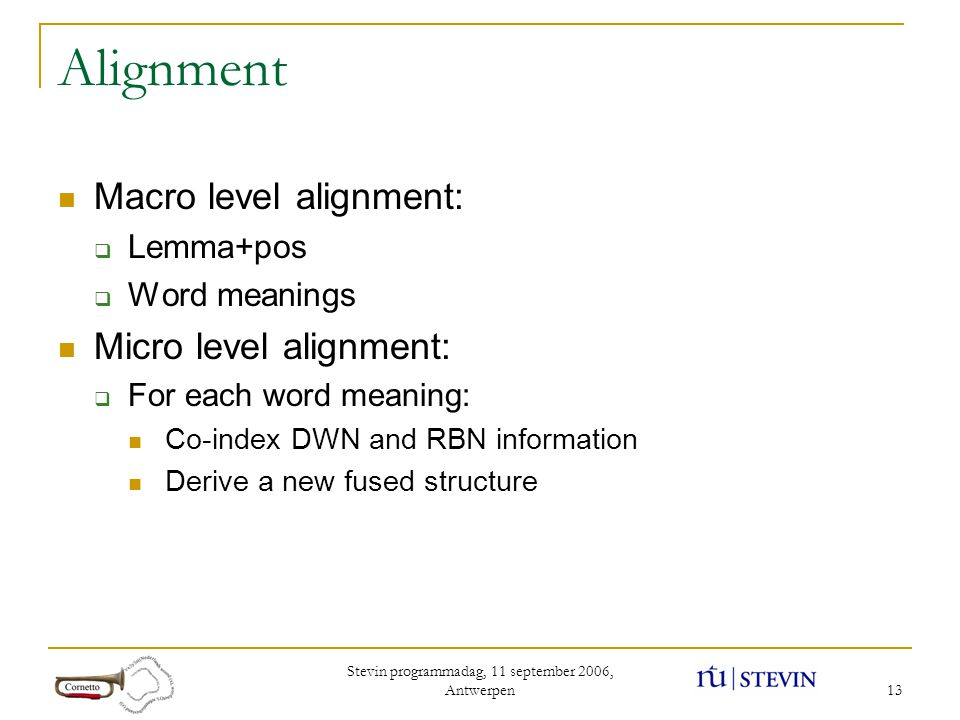 Stevin programmadag, 11 september 2006, Antwerpen 13 Alignment Macro level alignment:  Lemma+pos  Word meanings Micro level alignment:  For each word meaning: Co-index DWN and RBN information Derive a new fused structure