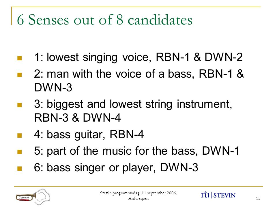 Stevin programmadag, 11 september 2006, Antwerpen 15 6 Senses out of 8 candidates 1: lowest singing voice, RBN-1 & DWN-2 2: man with the voice of a bass, RBN-1 & DWN-3 3: biggest and lowest string instrument, RBN-3 & DWN-4 4: bass guitar, RBN-4 5: part of the music for the bass, DWN-1 6: bass singer or player, DWN-3