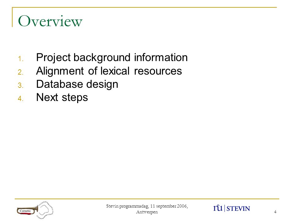 Stevin programmadag, 11 september 2006, Antwerpen 4 Overview 1. Project background information 2. Alignment of lexical resources 3. Database design 4.