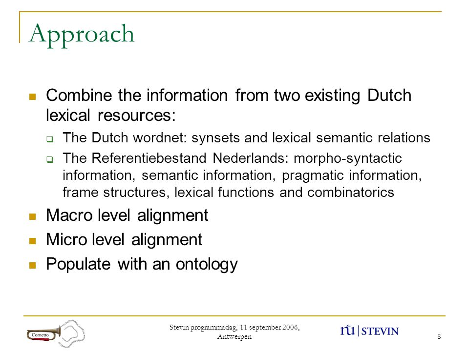 Stevin programmadag, 11 september 2006, Antwerpen 8 Approach Combine the information from two existing Dutch lexical resources:  The Dutch wordnet: synsets and lexical semantic relations  The Referentiebestand Nederlands: morpho-syntactic information, semantic information, pragmatic information, frame structures, lexical functions and combinatorics Macro level alignment Micro level alignment Populate with an ontology