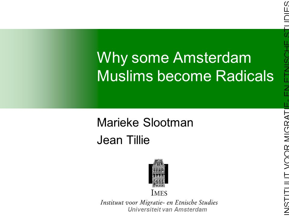 INSTITUUT VOOR MIGRATIE- EN ETNISCHE STUDIES Universiteit van Amsterdam Why some Amsterdam Muslims become Radicals Marieke Slootman Jean Tillie