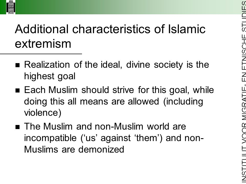 INSTITUUT VOOR MIGRATIE- EN ETNISCHE STUDIES Additional characteristics of Islamic extremism Realization of the ideal, divine society is the highest goal Each Muslim should strive for this goal, while doing this all means are allowed (including violence) The Muslim and non-Muslim world are incompatible ('us' against 'them') and non- Muslims are demonized