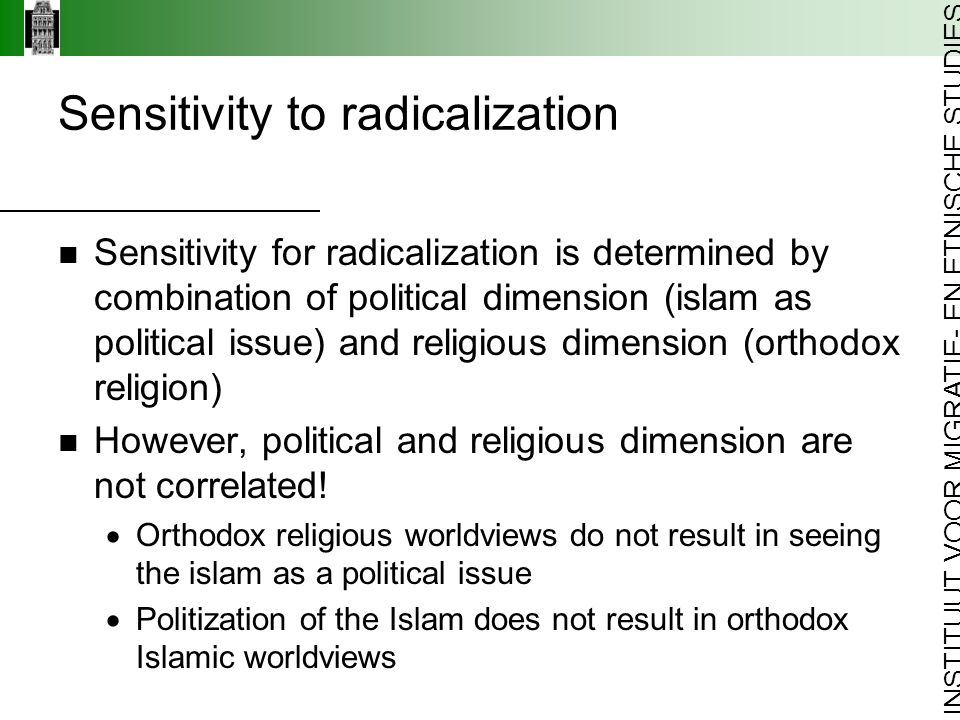 INSTITUUT VOOR MIGRATIE- EN ETNISCHE STUDIES Sensitivity to radicalization Sensitivity for radicalization is determined by combination of political dimension (islam as political issue) and religious dimension (orthodox religion) However, political and religious dimension are not correlated.