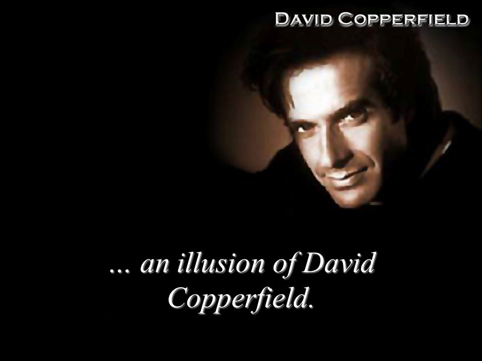 … an illusion of David Copperfield.