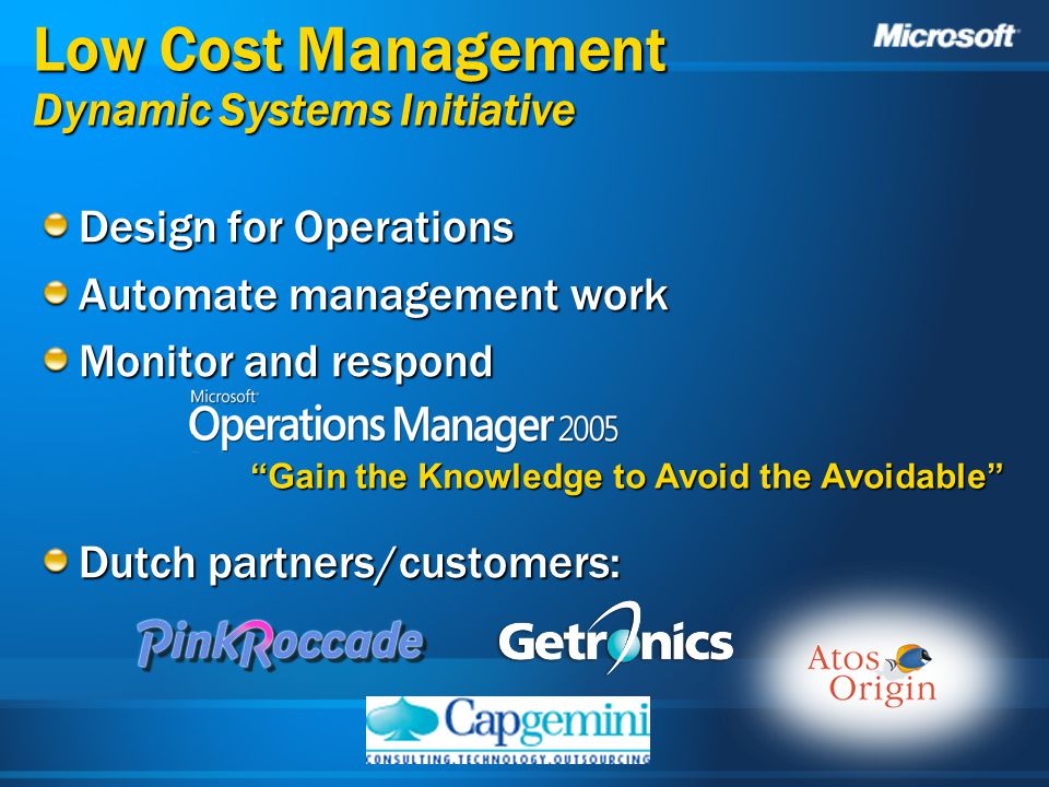 Low Cost Management Dynamic Systems Initiative Design for Operations Automate management work Monitor and respond Dutch partners/customers: Gain the Knowledge to Avoid the Avoidable
