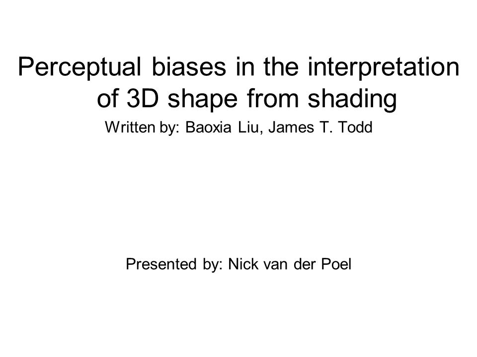 Perceptual biases in the interpretation of 3D shape from shading Written by: Baoxia Liu, James T. Todd Presented by: Nick van der Poel