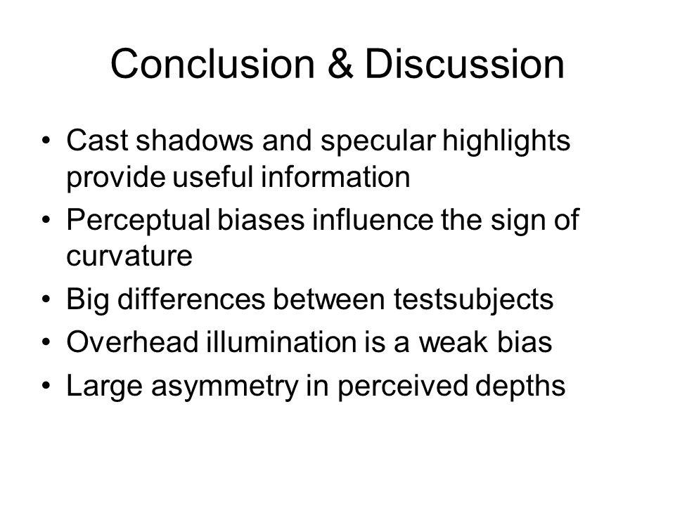 Conclusion & Discussion Cast shadows and specular highlights provide useful information Perceptual biases influence the sign of curvature Big differen