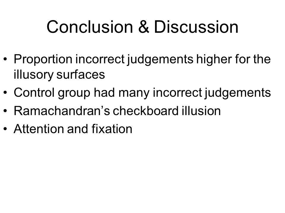 Conclusion & Discussion Proportion incorrect judgements higher for the illusory surfaces Control group had many incorrect judgements Ramachandran's checkboard illusion Attention and fixation
